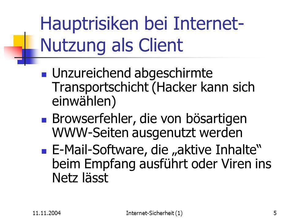 11.11.2004Internet-Sicherheit (1)5 Hauptrisiken bei Internet- Nutzung als Client Unzureichend abgeschirmte Transportschicht (Hacker kann sich einwählen) Browserfehler, die von bösartigen WWW-Seiten ausgenutzt werden E-Mail-Software, die aktive Inhalte beim Empfang ausführt oder Viren ins Netz lässt