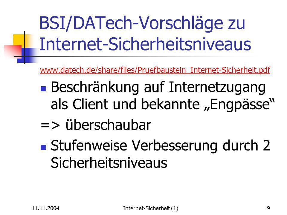 11.11.2004Internet-Sicherheit (1)9 BSI/DATech-Vorschläge zu Internet-Sicherheitsniveaus www.datech.de/share/files/Pruefbaustein_Internet-Sicherheit.pdf Beschränkung auf Internetzugang als Client und bekannte Engpässe => überschaubar Stufenweise Verbesserung durch 2 Sicherheitsniveaus
