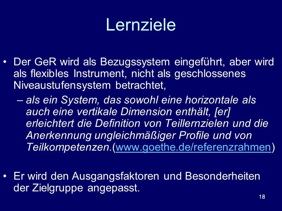18 Lernziele Der GeR wird als Bezugssystem eingeführt, aber wird als flexibles Instrument, nicht als geschlossenes Niveaustufensystem betrachtet, –als