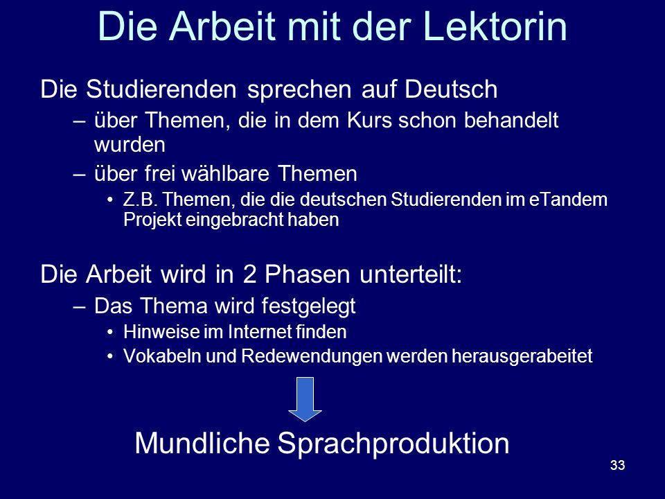 33 Die Arbeit mit der Lektorin Die Studierenden sprechen auf Deutsch –über Themen, die in dem Kurs schon behandelt wurden –über frei wählbare Themen Z