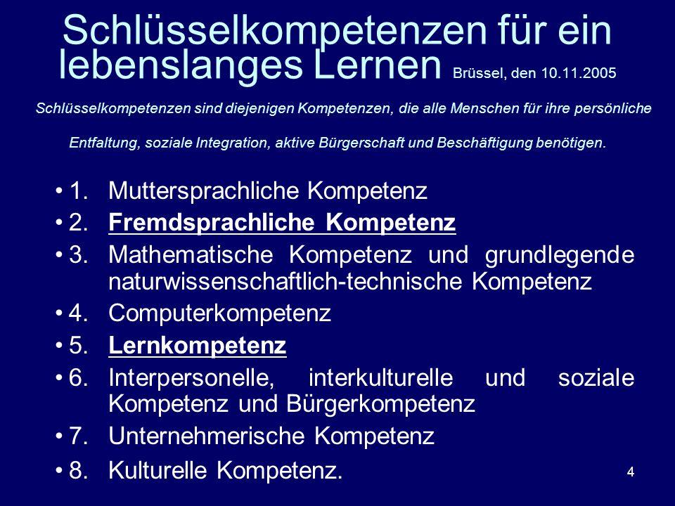 4 Schlüsselkompetenzen für ein lebenslanges Lernen Brüssel, den 10.11.2005 Schlüsselkompetenzen sind diejenigen Kompetenzen, die alle Menschen für ihr