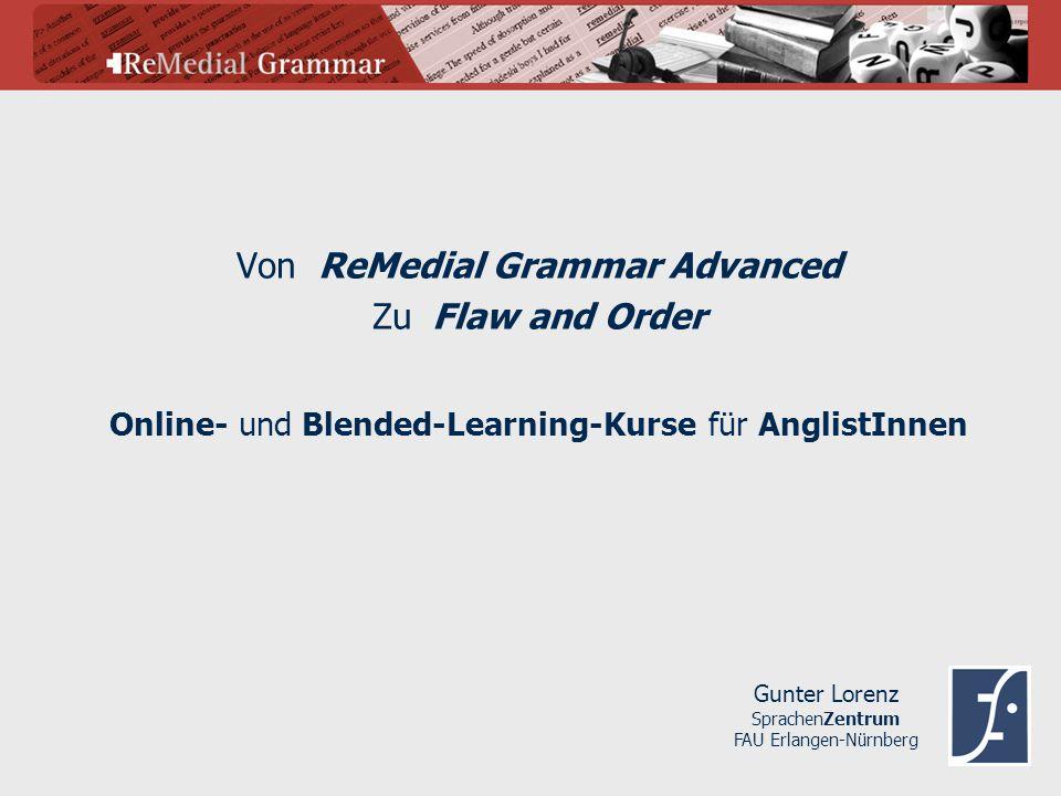Von ReMedial Grammar Advanced Zu Flaw and Order Gunter Lorenz SprachenZentrum FAU Erlangen-Nürnberg Online- und Blended-Learning-Kurse für AnglistInne