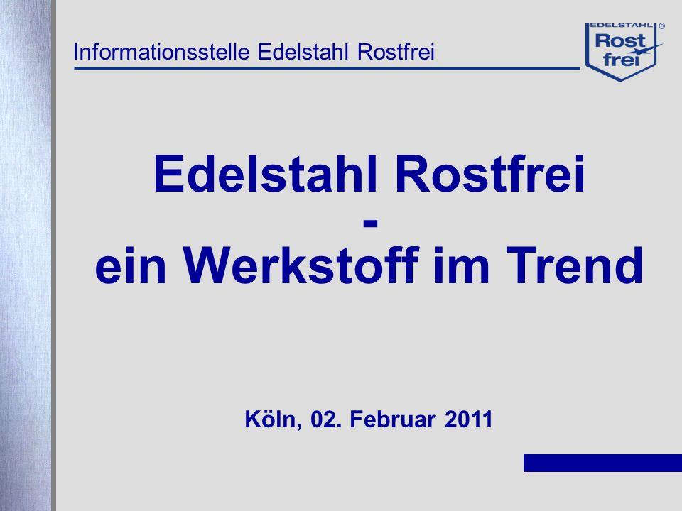 Edelstahl Rostfrei - ein Werkstoff im Trend Köln, 02. Februar 2011 Informationsstelle Edelstahl Rostfrei