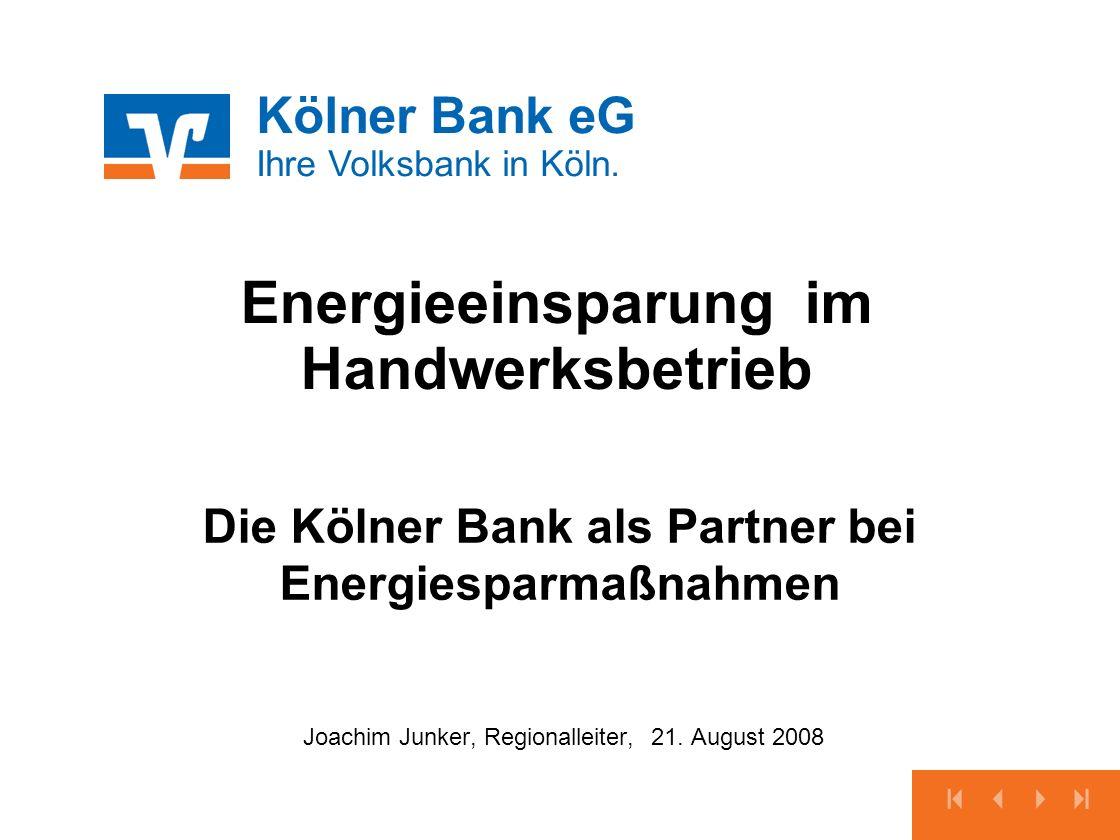 Kölner Bank eG Ihre Volksbank in Köln. Energieeinsparung im Handwerksbetrieb Joachim Junker, Regionalleiter, 21. August 2008 Die Kölner Bank als Partn