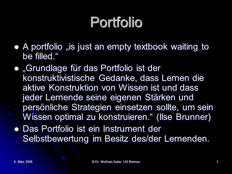 6. März 2008© Dr. Wolfram Sailer, LIS Bremen3 Portfolio A portfolio is just an empty textbook waiting to be filled. A portfolio is just an empty textb