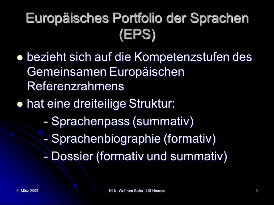 6. März 2008© Dr. Wolfram Sailer, LIS Bremen5 Europäisches Portfolio der Sprachen (EPS) bezieht sich auf die Kompetenzstufen des Gemeinsamen Europäisc