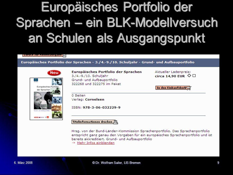 6. März 2008© Dr. Wolfram Sailer, LIS Bremen9 Europäisches Portfolio der Sprachen – ein BLK-Modellversuch an Schulen als Ausgangspunkt