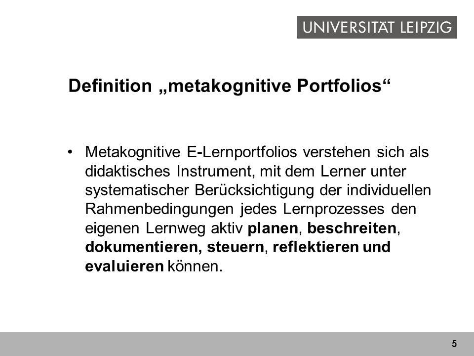 5 Definition metakognitive Portfolios Metakognitive E-Lernportfolios verstehen sich als didaktisches Instrument, mit dem Lerner unter systematischer Berücksichtigung der individuellen Rahmenbedingungen jedes Lernprozesses den eigenen Lernweg aktiv planen, beschreiten, dokumentieren, steuern, reflektieren und evaluieren können.
