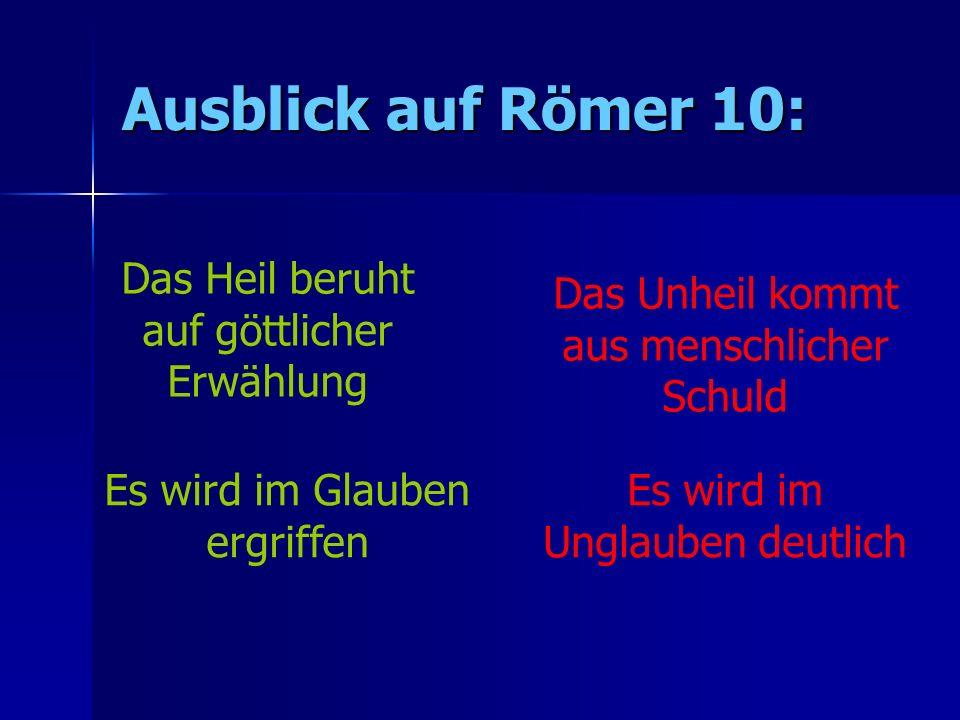 Ausblick auf Römer 10: Das Heil beruht auf göttlicher Erwählung Das Unheil kommt aus menschlicher Schuld Es wird im Glauben ergriffen Es wird im Ungla