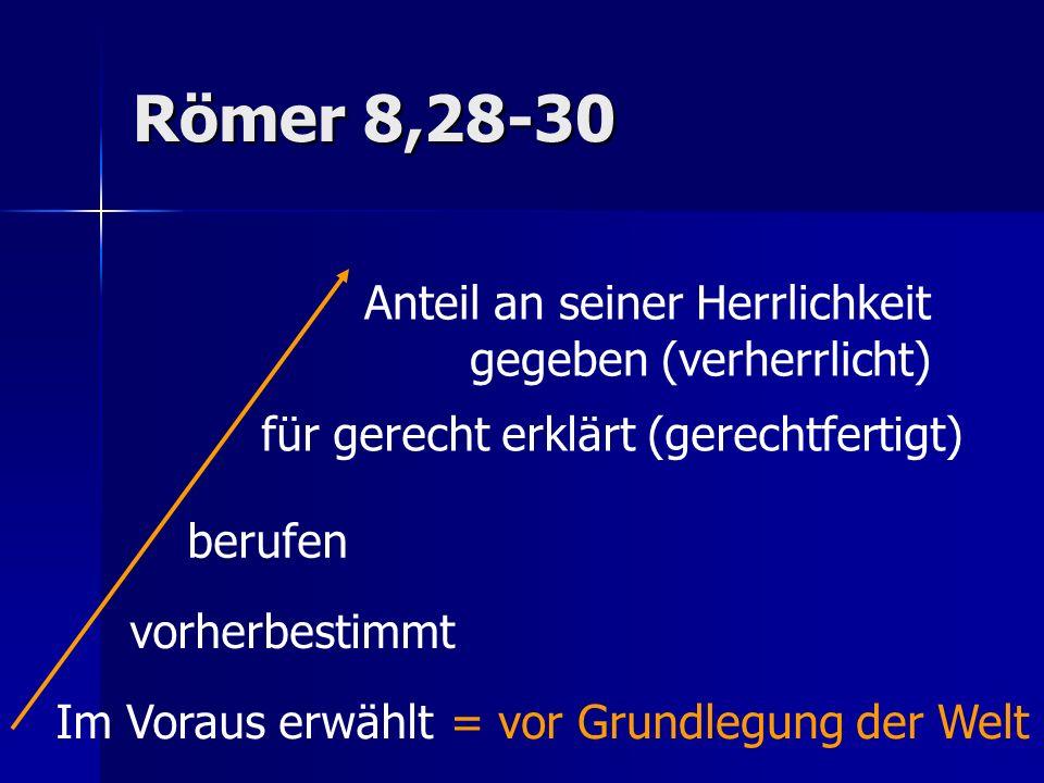 Römer 8,28-30 Im Voraus erwählt vorherbestimmt berufen für gerecht erklärt (gerechtfertigt) Anteil an seiner Herrlichkeit gegeben (verherrlicht) = vor Grundlegung der Welt