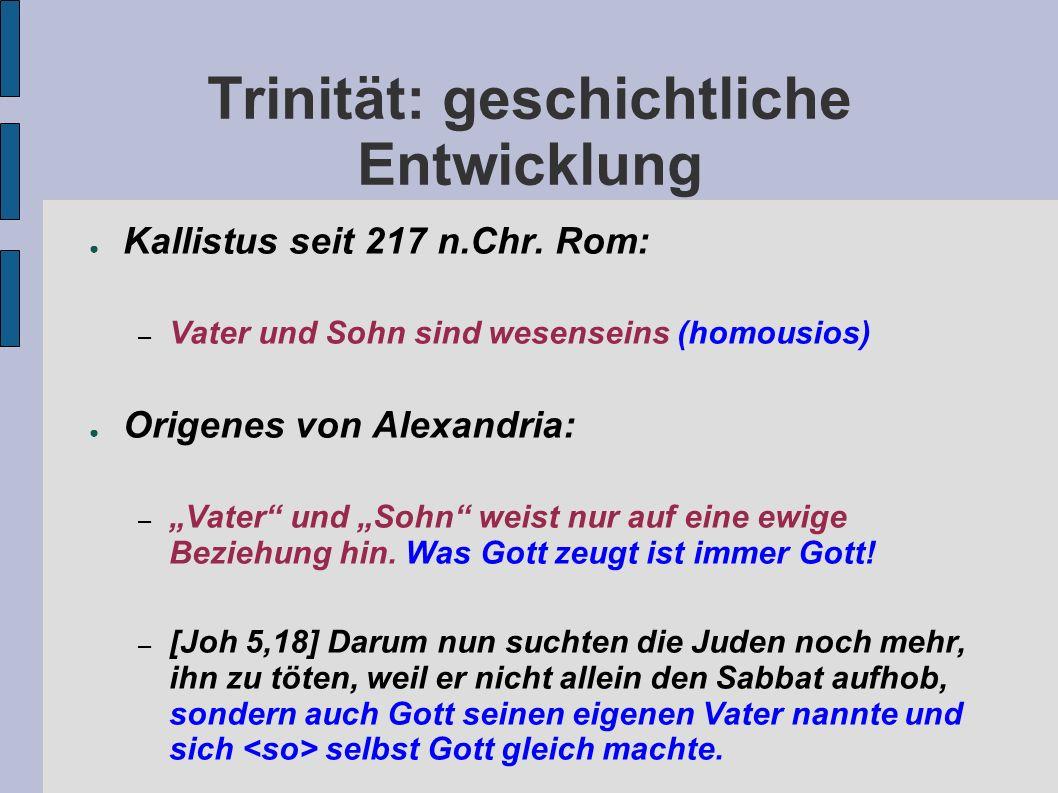 Trinität: geschichtliche Entwicklung Kallistus seit 217 n.Chr. Rom: – Vater und Sohn sind wesenseins (homousios) Origenes von Alexandria: – Vater und