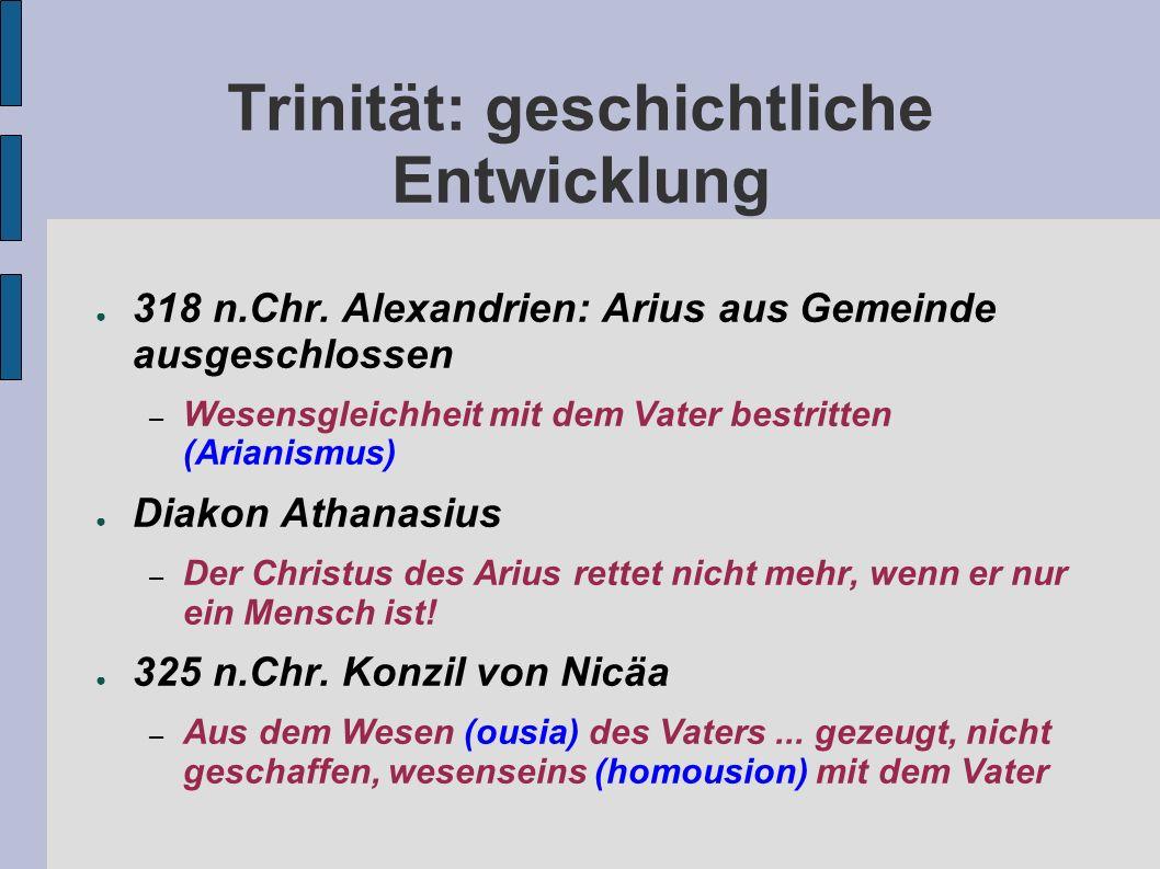 Trinität: geschichtliche Entwicklung 318 n.Chr. Alexandrien: Arius aus Gemeinde ausgeschlossen – Wesensgleichheit mit dem Vater bestritten (Arianismus