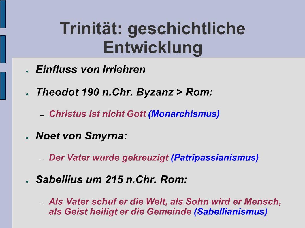 Trinität: geschichtliche Entwicklung Einfluss von Irrlehren Theodot 190 n.Chr. Byzanz > Rom: – Christus ist nicht Gott (Monarchismus) Noet von Smyrna: