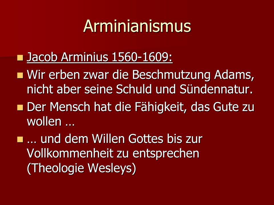 Arminianismus Jacob Arminius 1560-1609: Jacob Arminius 1560-1609: Wir erben zwar die Beschmutzung Adams, nicht aber seine Schuld und Sündennatur.