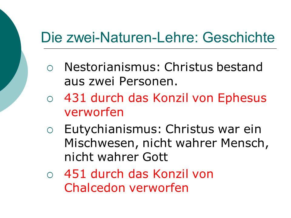 Die zwei-Naturen-Lehre: Geschichte Nestorianismus: Christus bestand aus zwei Personen. 431 durch das Konzil von Ephesus verworfen Eutychianismus: Chri