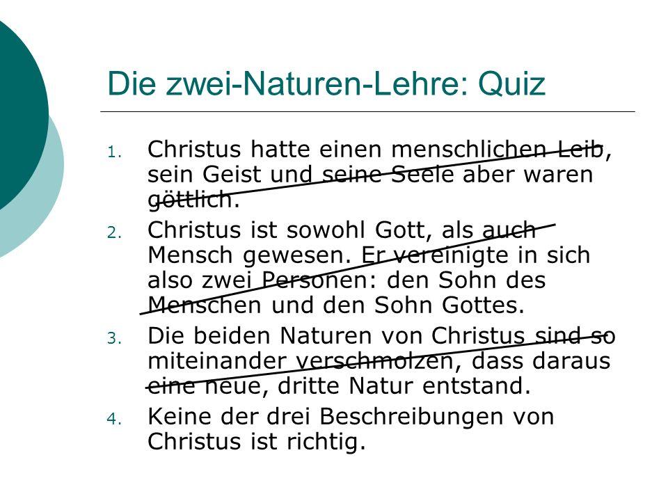 Die zwei-Naturen-Lehre: Quiz 1. Christus hatte einen menschlichen Leib, sein Geist und seine Seele aber waren göttlich. 2. Christus ist sowohl Gott, a