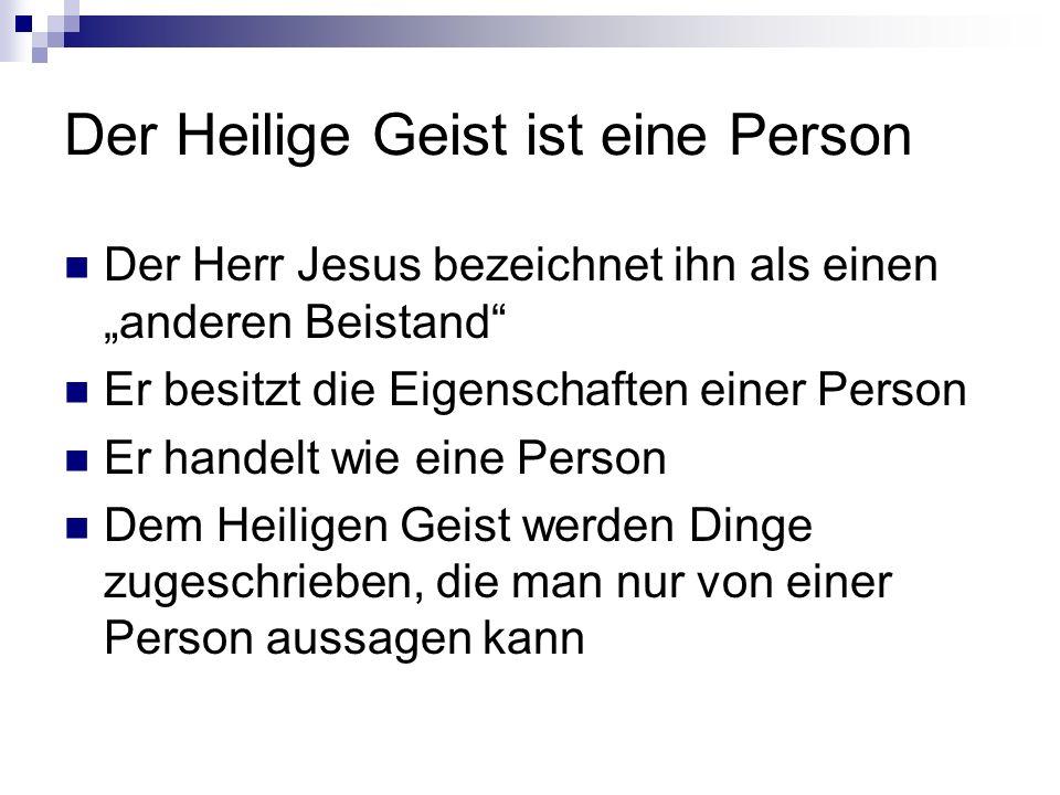 Der Heilige Geist ist eine Person Der Herr Jesus bezeichnet ihn als einen anderen Beistand Er besitzt die Eigenschaften einer Person Er handelt wie eine Person Dem Heiligen Geist werden Dinge zugeschrieben, die man nur von einer Person aussagen kann