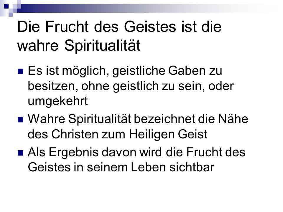 Die Frucht des Geistes ist die wahre Spiritualität Es ist möglich, geistliche Gaben zu besitzen, ohne geistlich zu sein, oder umgekehrt Wahre Spiritualität bezeichnet die Nähe des Christen zum Heiligen Geist Als Ergebnis davon wird die Frucht des Geistes in seinem Leben sichtbar
