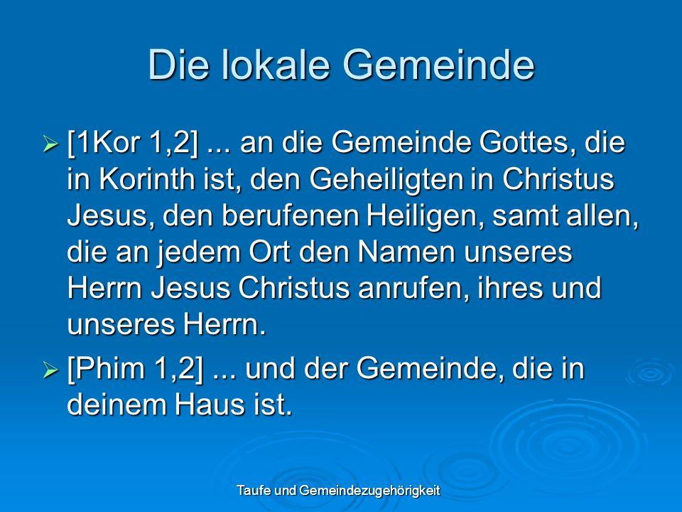 Taufe und Gemeindezugehörigkeit Die lokale Gemeinde [1Kor 1,2]... an die Gemeinde Gottes, die in Korinth ist, den Geheiligten in Christus Jesus, den b