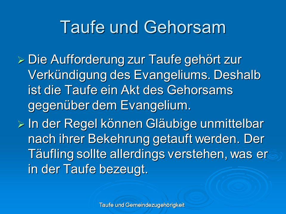 Taufe und Gemeindezugehörigkeit Taufe und Gehorsam Die Aufforderung zur Taufe gehört zur Verkündigung des Evangeliums. Deshalb ist die Taufe ein Akt d