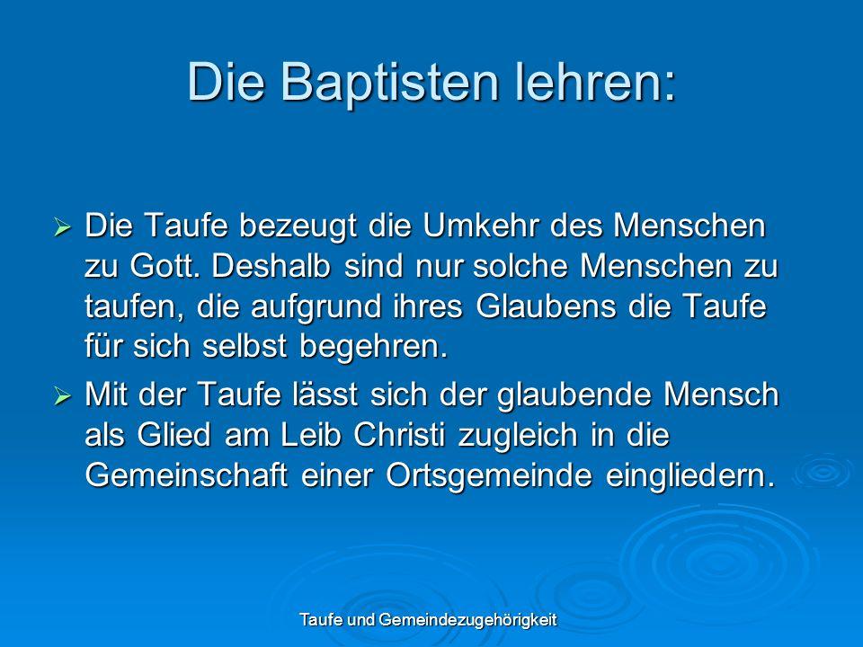 Taufe und Gemeindezugehörigkeit Die Baptisten lehren: Die Taufe bezeugt die Umkehr des Menschen zu Gott. Deshalb sind nur solche Menschen zu taufen, d