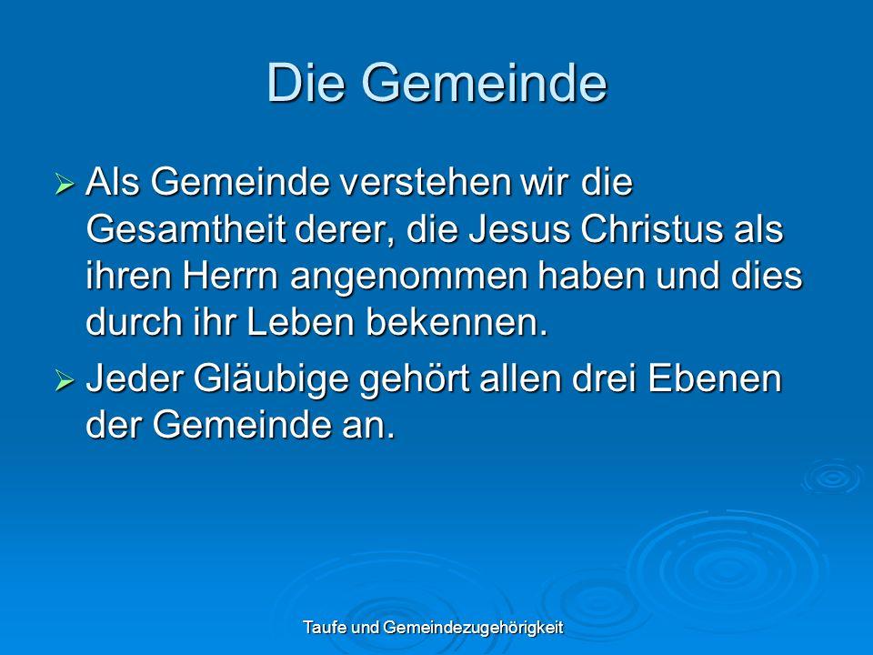 Taufe und Gemeindezugehörigkeit Die Gemeinde Als Gemeinde verstehen wir die Gesamtheit derer, die Jesus Christus als ihren Herrn angenommen haben und