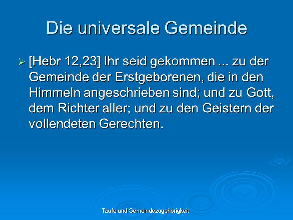 Taufe und Gemeindezugehörigkeit Die universale Gemeinde [Hebr 12,23] Ihr seid gekommen... zu der Gemeinde der Erstgeborenen, die in den Himmeln angesc