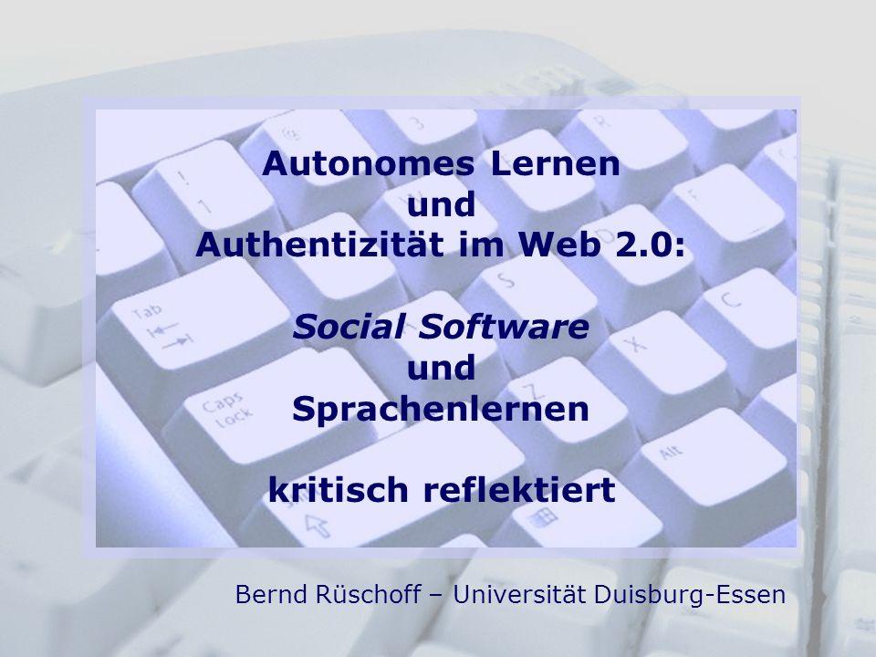 Autonomes Lernen und Authentizität im Web 2.0: Social Software und Sprachenlernen kritisch reflektiert Bernd Rüschoff – Universität Duisburg-Essen