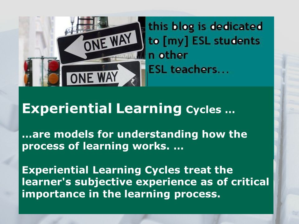 Experiential Learning Cycles … …are models for understanding how the process of learning works. … Experiential Learning Cycles treat the learner's sub