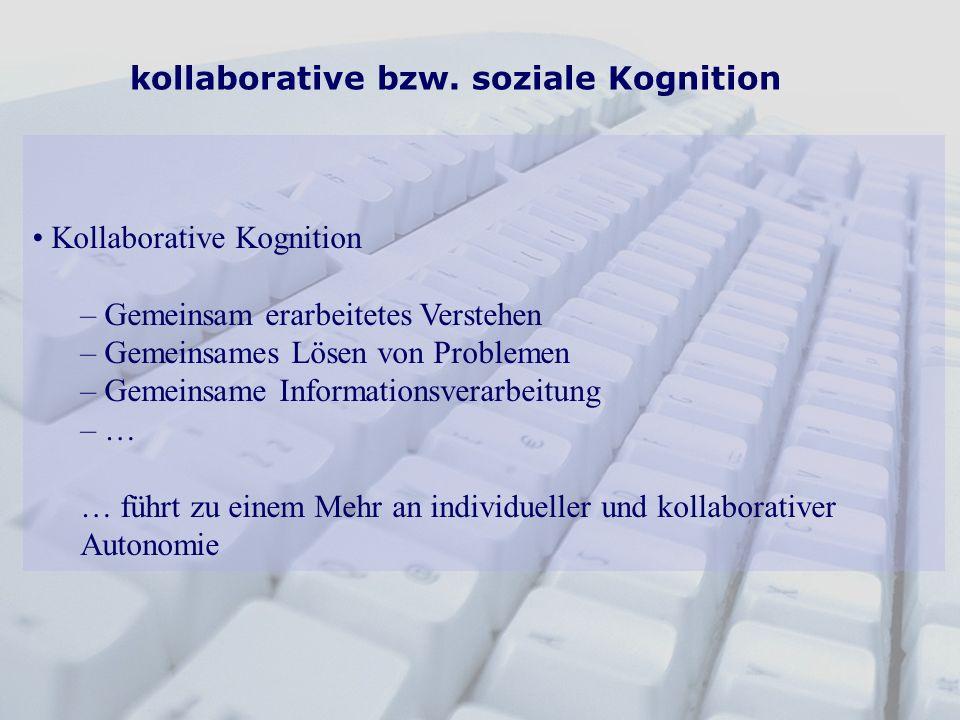 kollaborative bzw. soziale Kognition Kollaborative Kognition – Gemeinsam erarbeitetes Verstehen – Gemeinsames Lösen von Problemen – Gemeinsame Informa
