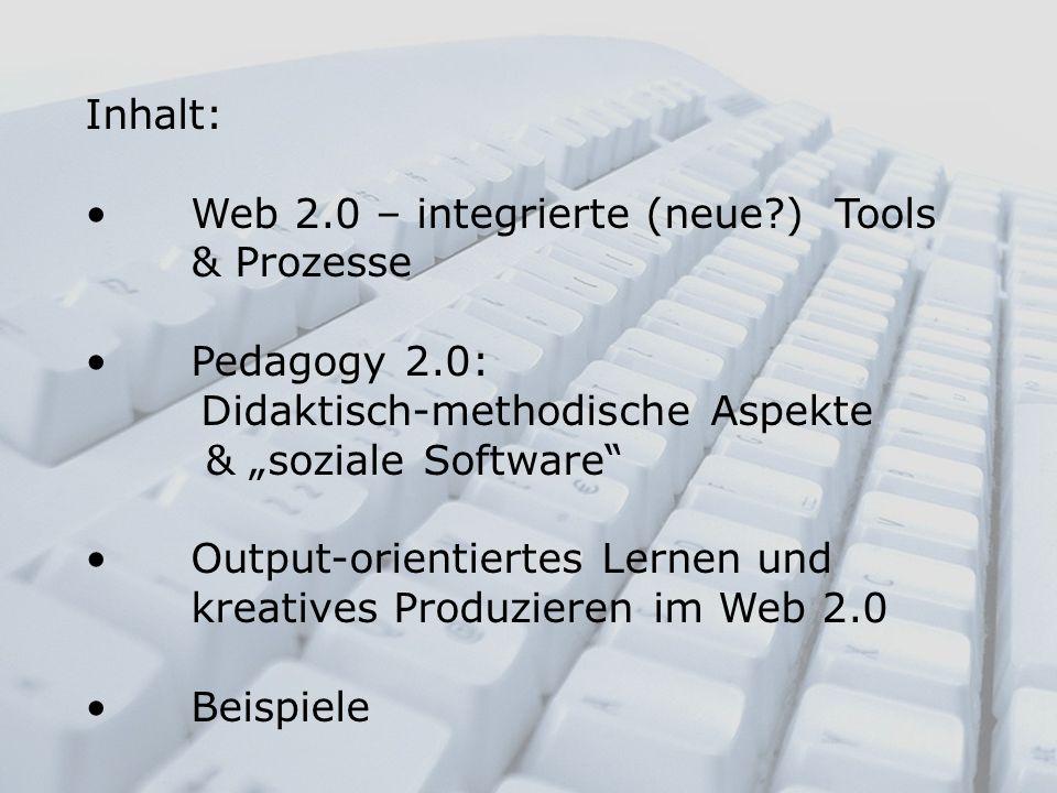 Inhalt: Web 2.0 – integrierte (neue?) Tools & Prozesse Pedagogy 2.0: Didaktisch-methodische Aspekte & soziale Software Output-orientiertes Lernen und