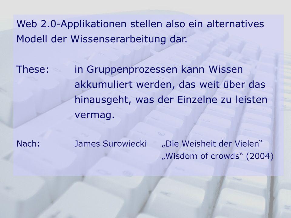 Web 2.0-Applikationen stellen also ein alternatives Modell der Wissenserarbeitung dar. These:in Gruppenprozessen kann Wissen akkumuliert werden, das w
