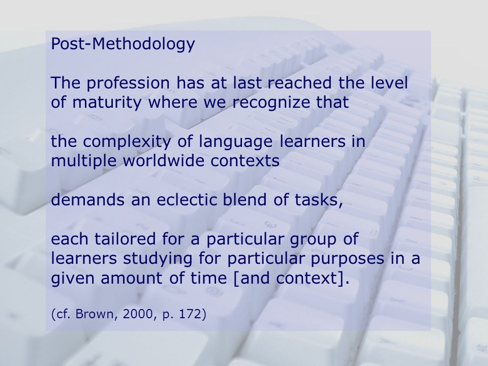 Post-Methodology The profession has at last reached the level of maturity where we recognize that the complexity of language learners in multiple worl