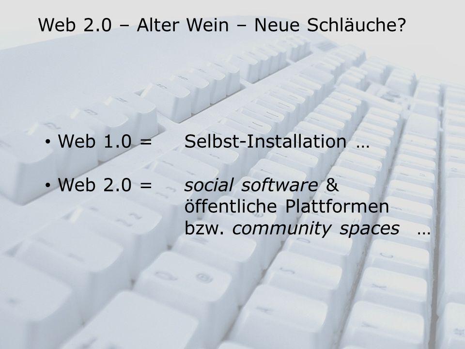 Web 1.0 = Selbst-Installation … Web 2.0 = social software & öffentliche Plattformen bzw. community spaces… Web 2.0 – Alter Wein – Neue Schläuche?