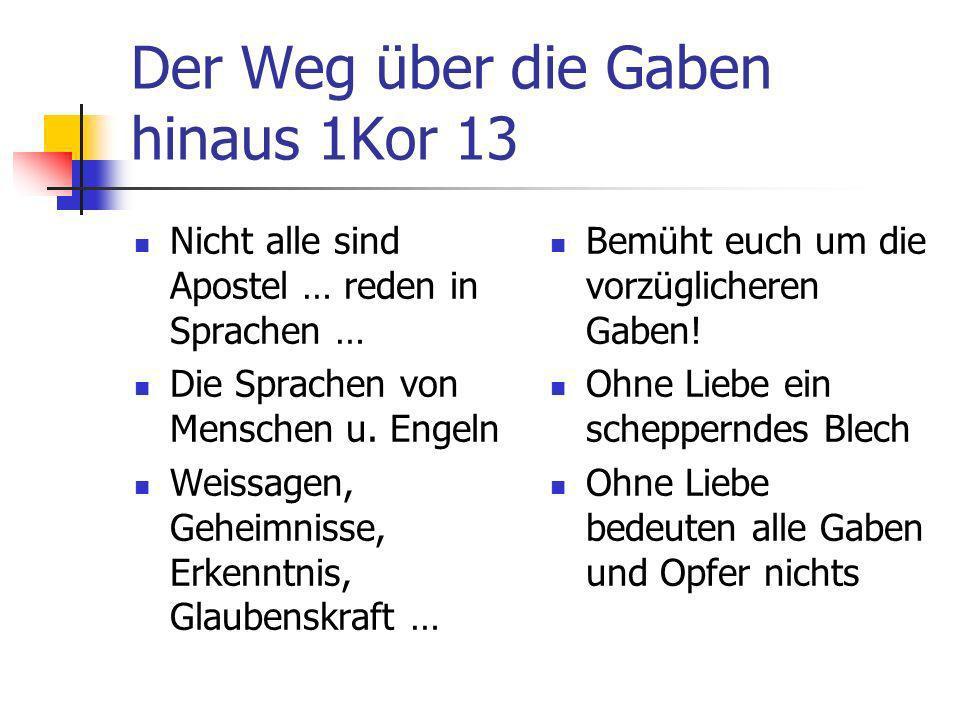 Der Weg über die Gaben hinaus 1Kor 13 Nicht alle sind Apostel … reden in Sprachen … Die Sprachen von Menschen u. Engeln Weissagen, Geheimnisse, Erkenn