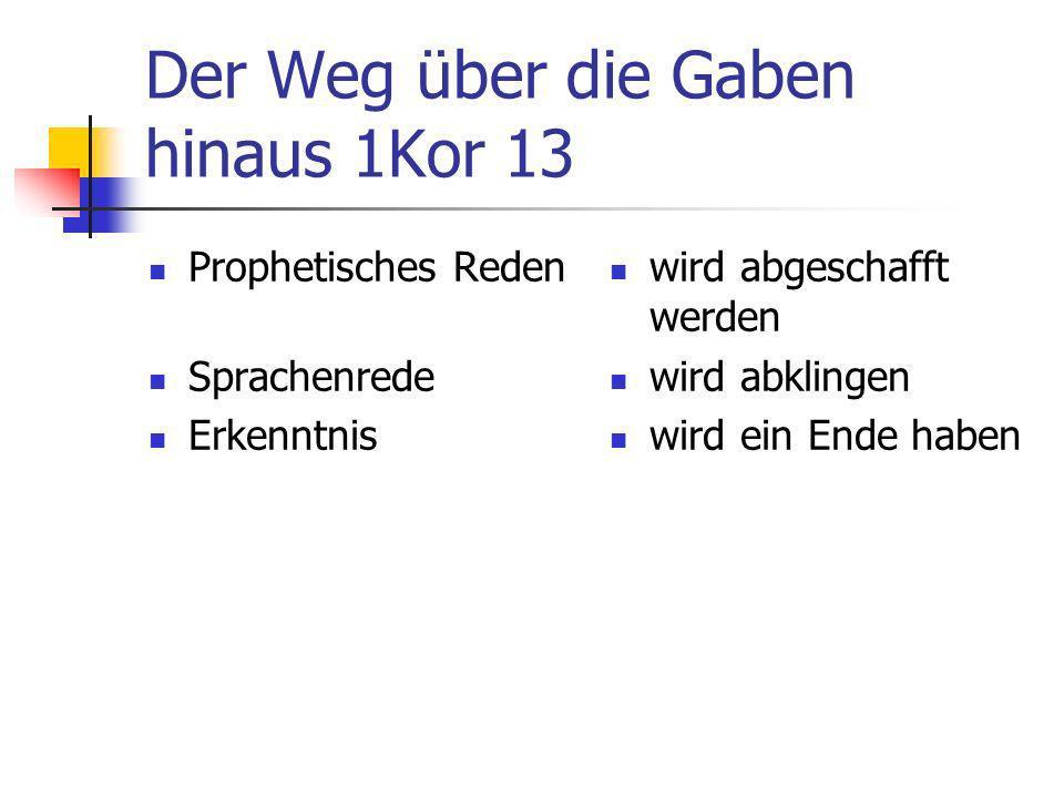 Der Weg über die Gaben hinaus 1Kor 13 Prophetisches Reden Sprachenrede Erkenntnis wird abgeschafft werden wird abklingen wird ein Ende haben