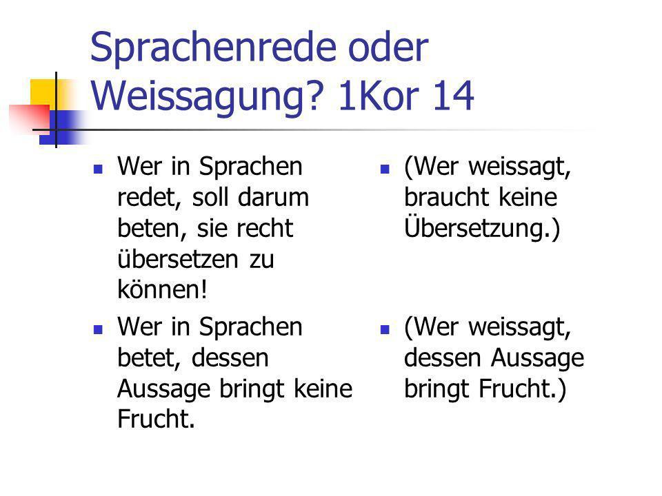 Sprachenrede oder Weissagung? 1Kor 14 Wer in Sprachen redet, soll darum beten, sie recht übersetzen zu können! Wer in Sprachen betet, dessen Aussage b