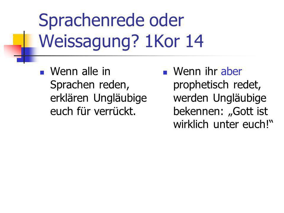 Sprachenrede oder Weissagung? 1Kor 14 Wenn alle in Sprachen reden, erklären Ungläubige euch für verrückt. Wenn ihr aber prophetisch redet, werden Ungl