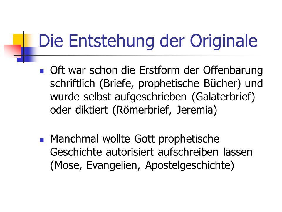 Die Entstehung der Originale Oft war schon die Erstform der Offenbarung schriftlich (Briefe, prophetische Bücher) und wurde selbst aufgeschrieben (Gal