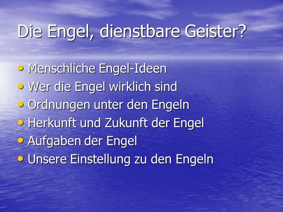Die Engel, dienstbare Geister? Menschliche Engel-Ideen Menschliche Engel-Ideen Wer die Engel wirklich sind Wer die Engel wirklich sind Ordnungen unter