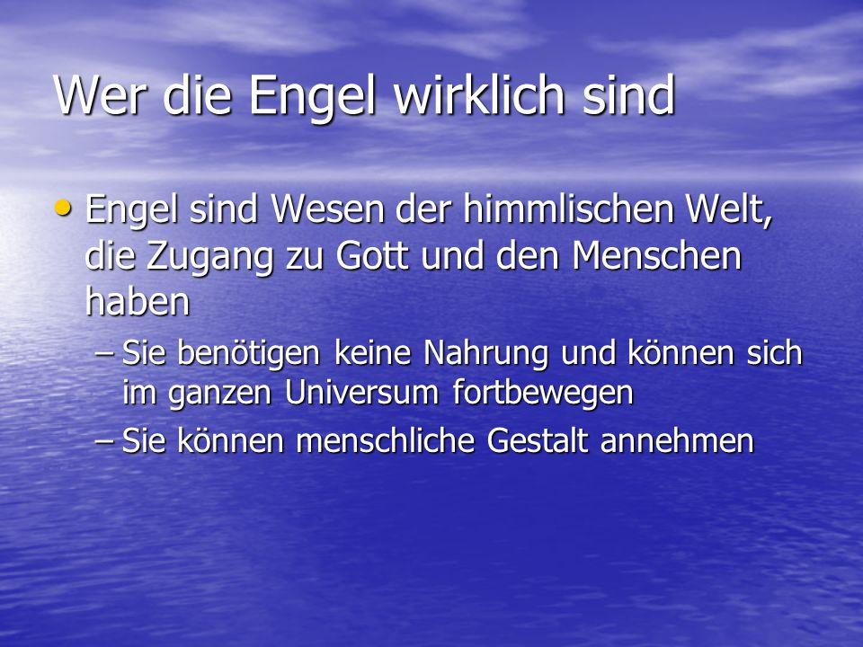 Wer die Engel wirklich sind Engel sind Wesen der himmlischen Welt, die Zugang zu Gott und den Menschen haben Engel sind Wesen der himmlischen Welt, die Zugang zu Gott und den Menschen haben –Sie benötigen keine Nahrung und können sich im ganzen Universum fortbewegen –Sie können menschliche Gestalt annehmen