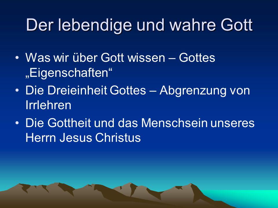 Der lebendige und wahre Gott Was wir über Gott wissen – Gottes Eigenschaften Die Dreieinheit Gottes – Abgrenzung von Irrlehren Die Gottheit und das Me