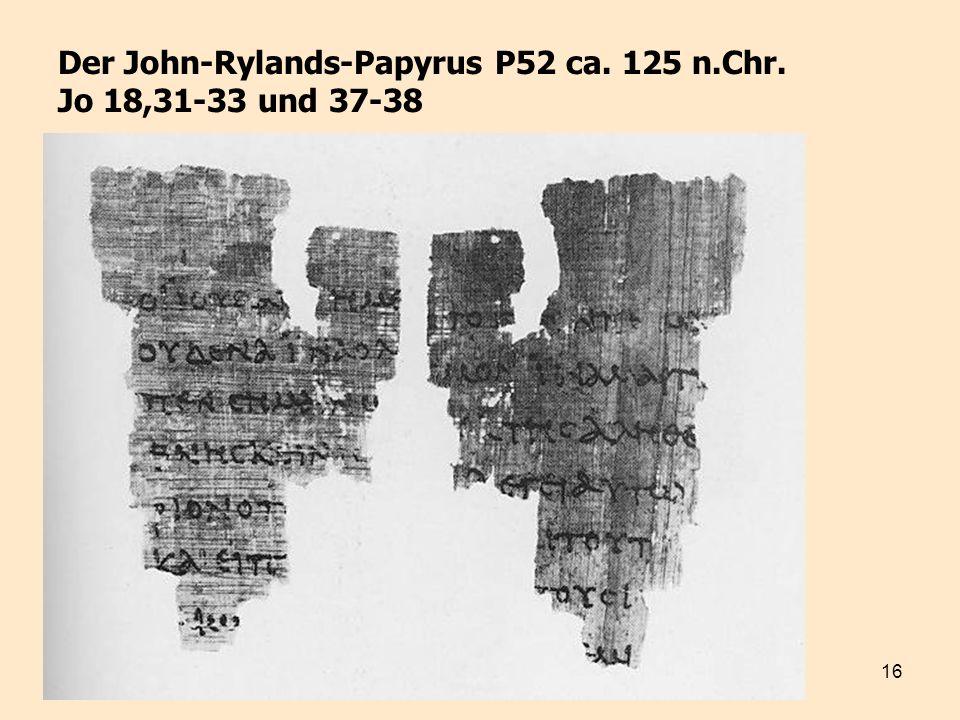 16 Der John-Rylands-Papyrus P52 ca. 125 n.Chr. Jo 18,31-33 und 37-38