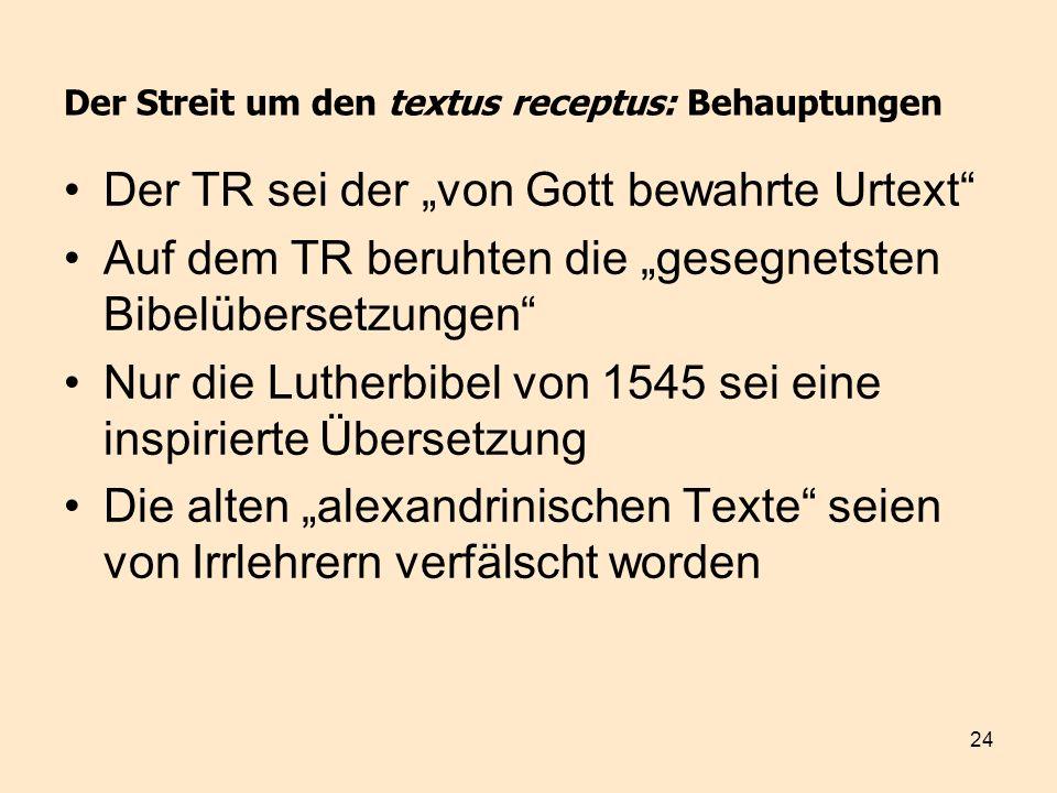 24 Der Streit um den textus receptus: Behauptungen Der TR sei der von Gott bewahrte Urtext Auf dem TR beruhten die gesegnetsten Bibelübersetzungen Nur