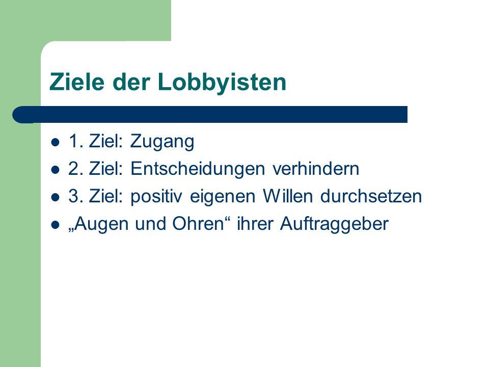 Ziele der Lobbyisten 1. Ziel: Zugang 2. Ziel: Entscheidungen verhindern 3. Ziel: positiv eigenen Willen durchsetzen Augen und Ohren ihrer Auftraggeber