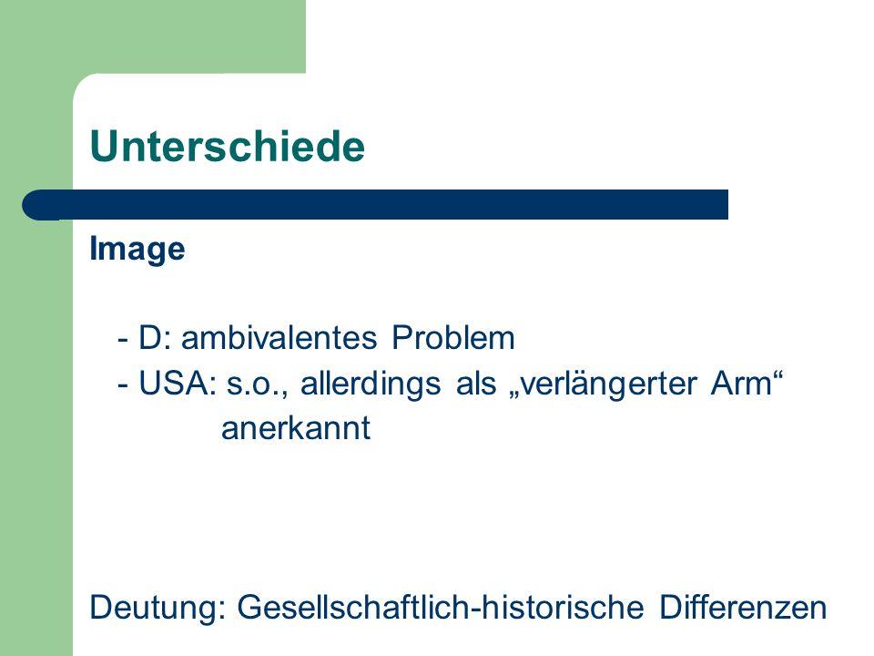 Unterschiede Image - D: ambivalentes Problem - USA: s.o., allerdings als verlängerter Arm anerkannt Deutung: Gesellschaftlich-historische Differenzen