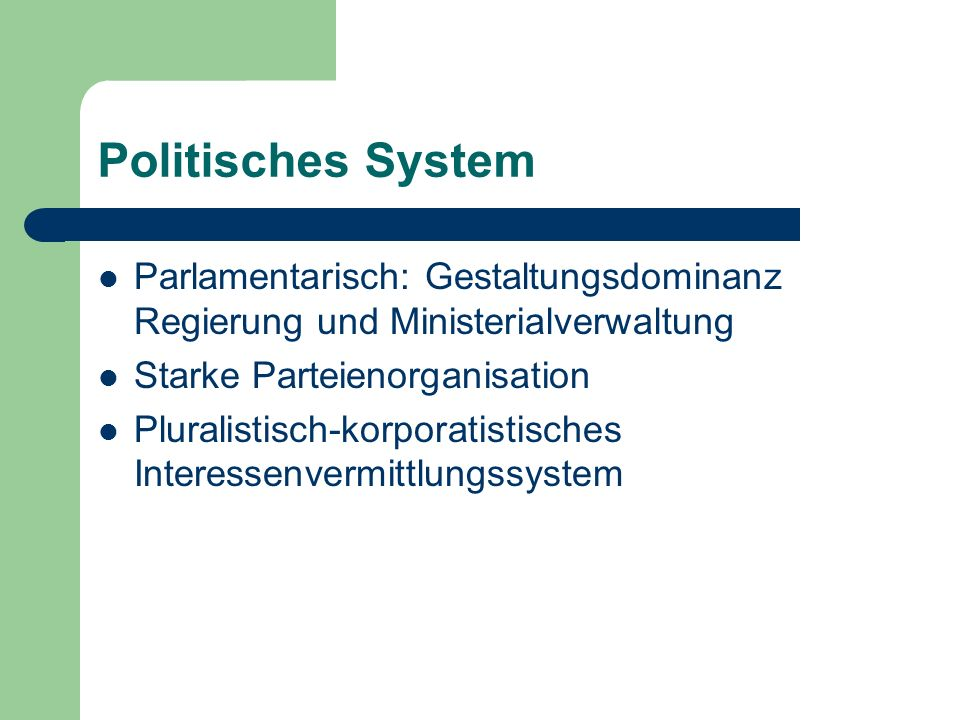 Politisches System Parlamentarisch: Gestaltungsdominanz Regierung und Ministerialverwaltung Starke Parteienorganisation Pluralistisch-korporatistische