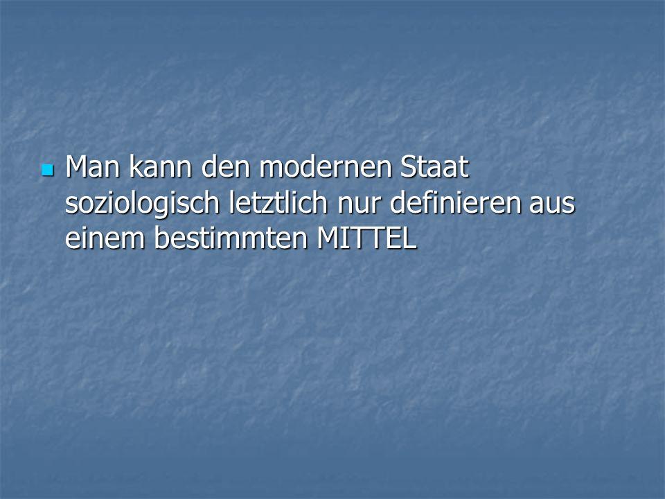 Man kann den modernen Staat soziologisch letztlich nur definieren aus einem bestimmten MITTEL Man kann den modernen Staat soziologisch letztlich nur definieren aus einem bestimmten MITTEL