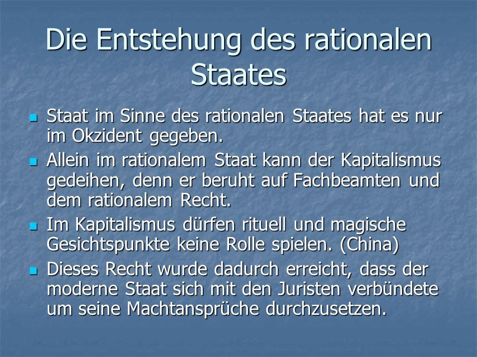 Die Entstehung des rationalen Staates Beim rationalem Recht des okzidentalen Staates entscheidet das fachmännisch gebildete Beamtentum.