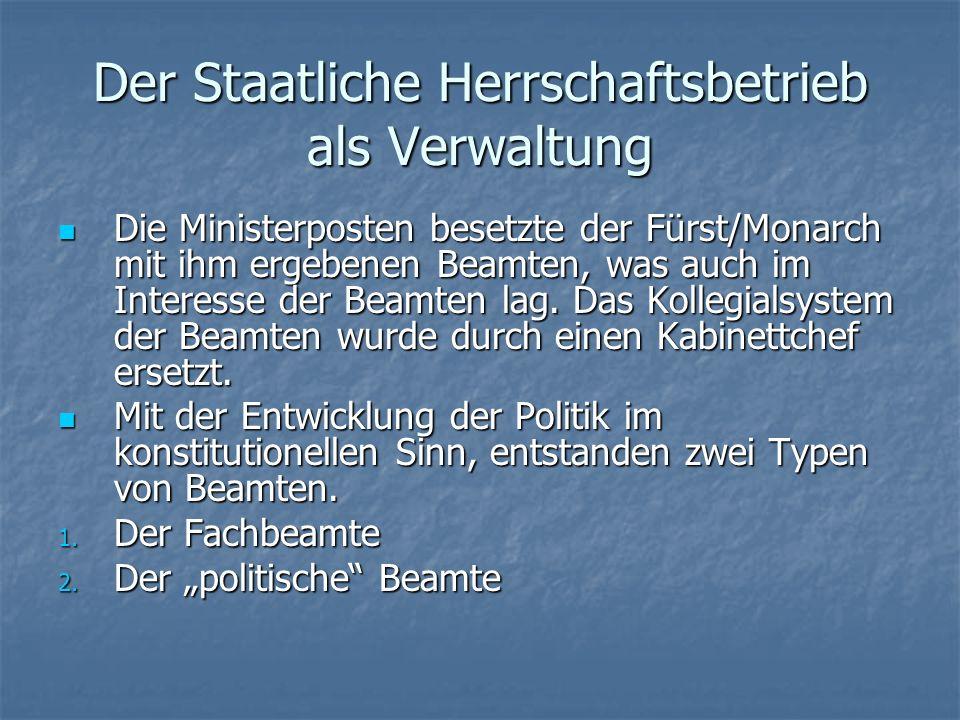 Der Staatliche Herrschaftsbetrieb als Verwaltung Die Ministerposten besetzte der Fürst/Monarch mit ihm ergebenen Beamten, was auch im Interesse der Beamten lag.